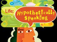 Life; Hypothetically Speaking